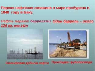 Первая нефтяная скважина в мире пробурена в 1848 году в Баку. Нефть меряют ба