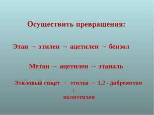 Этан → этилен → ацетилен → бензол Метан → ацетилен → этаналь Этиловый спирт