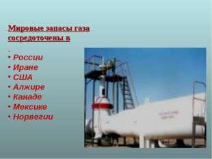 Мировые запасы газа сосредоточены в России Иране США Алжире Канаде Мексике Но