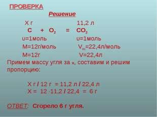 ПРОВЕРКА Решение Х г 11,2 л С + О2 = СО2 υ=1моль υ=1моль М=12г/моль Vm=22,4л/