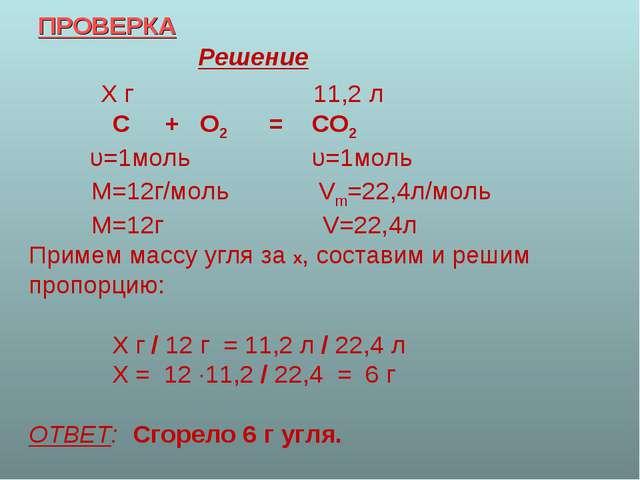 ПРОВЕРКА Решение Х г 11,2 л С + О2 = СО2 υ=1моль υ=1моль М=12г/моль Vm=22,4л/...