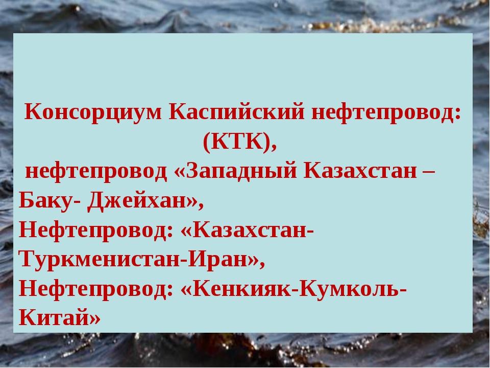Консорциум Каспийский нефтепровод:(КТК), нефтепровод «Западный Казахстан – Б...