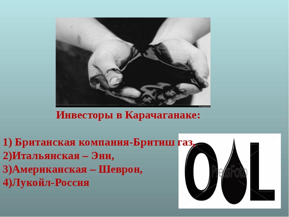 Инвесторы в Карачаганаке: 1) Британская компания-Бритиш газ, 2)Итальянская –...