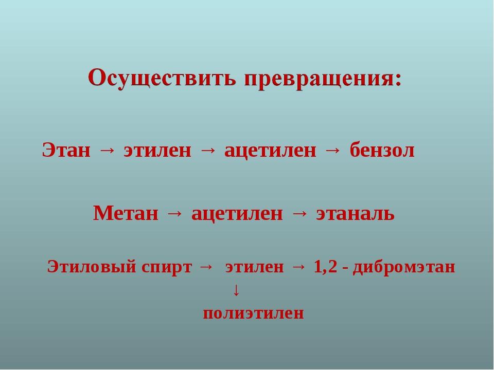 Этан → этилен → ацетилен → бензол Метан → ацетилен → этаналь Этиловый спирт...