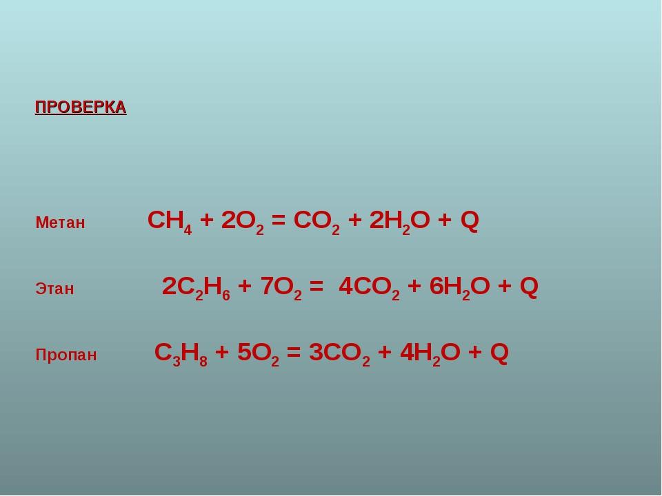 ПРОВЕРКА Метан СН4 + 2О2 = СО2 + 2Н2О + Q Этан 2С2Н6 + 7О2 = 4СО2 + 6Н2О + Q...