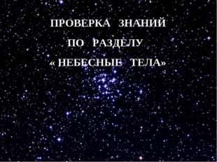 ПРОВЕРКА ЗНАНИЙ ПО РАЗДЕЛУ « НЕБЕСНЫЕ ТЕЛА»