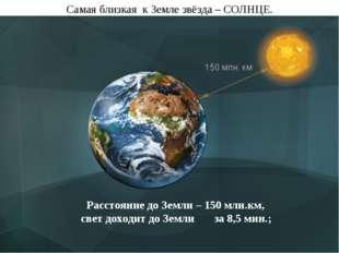 Самая близкая к Земле звёзда – СОЛНЦЕ. Расстояние до Земли – 150 млн.км, свет