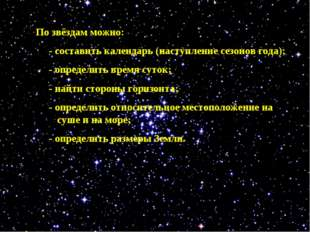 По звёздам можно: - составить календарь (наступление сезонов года); - определ