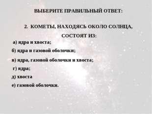2. КОМЕТЫ, НАХОДЯСЬ ОКОЛО СОЛНЦА, СОСТОЯТ ИЗ: а) ядра и хвоста; б) ядра и газ