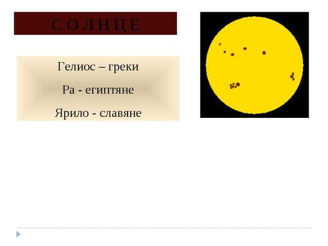 С О Л Н Ц Е Гелиос – греки Ра - египтяне Ярило - славяне