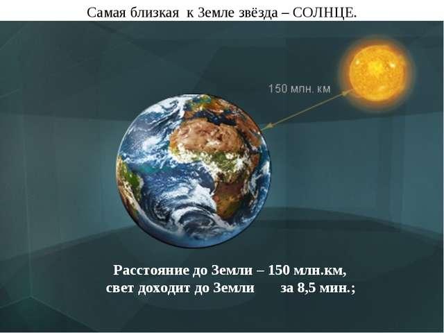 Самая близкая к Земле звёзда – СОЛНЦЕ. Расстояние до Земли – 150 млн.км, свет...