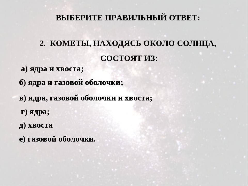 2. КОМЕТЫ, НАХОДЯСЬ ОКОЛО СОЛНЦА, СОСТОЯТ ИЗ: а) ядра и хвоста; б) ядра и газ...