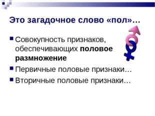 Это загадочное слово «пол»… Совокупность признаков, обеспечивающих половое ра