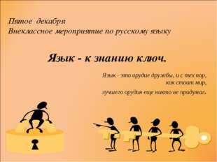 Пятое декабря Внеклассное мероприятие по русскому языку Язык - к знанию ключ.