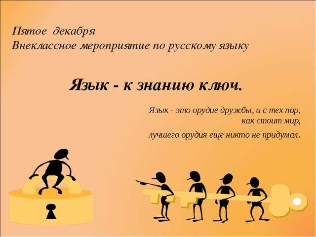 Пятое декабря Внеклассное мероприятие по русскому языку Язык - к знанию ключ....