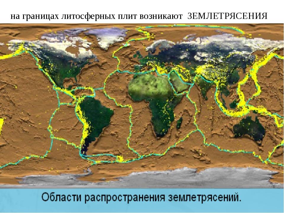 на границах литосферных плит возникают ЗЕМЛЕТРЯСЕНИЯ