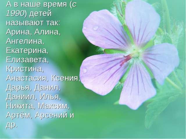 А в наше время (с 1990) детей называют так: Арина, Алина, Ангелина, Екатерина...