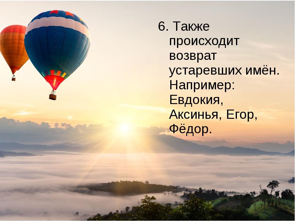 6. Также происходит возврат устаревших имён. Например: Евдокия, Аксинья, Егор...