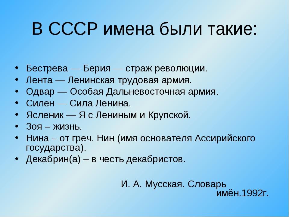 В СССР имена были такие: Бестрева — Берия — страж революции. Лента — Ленинска...