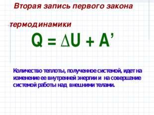 Q=ΔU+A' Количество теплоты, полученное системой, идет на изменение ее вн