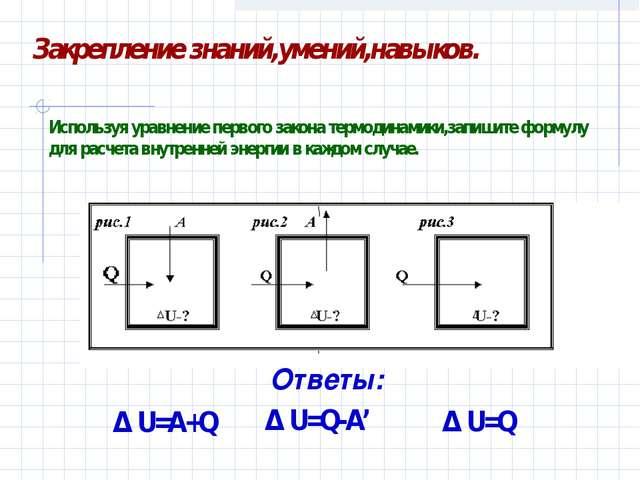 Δ U=A+Q Δ U=Q Δ U=Q-A' Используя уравнение первого закона термодинамики,запи...