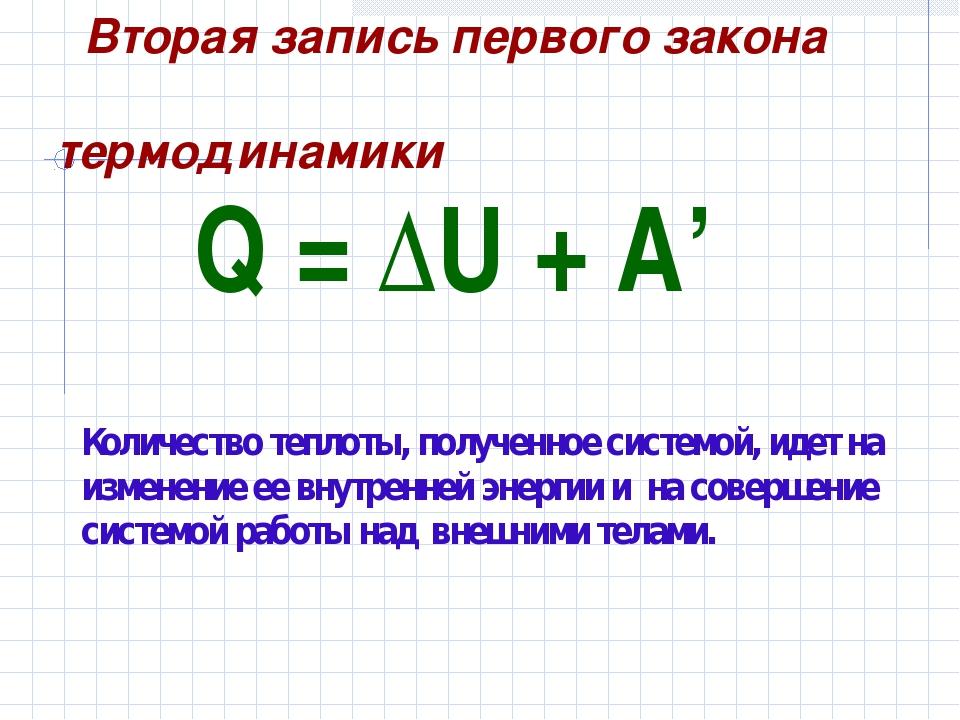 Q=ΔU+A' Количество теплоты, полученное системой, идет на изменение ее вн...