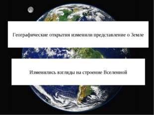 Географические открытия изменили представление о Земле Изменились взгляды на