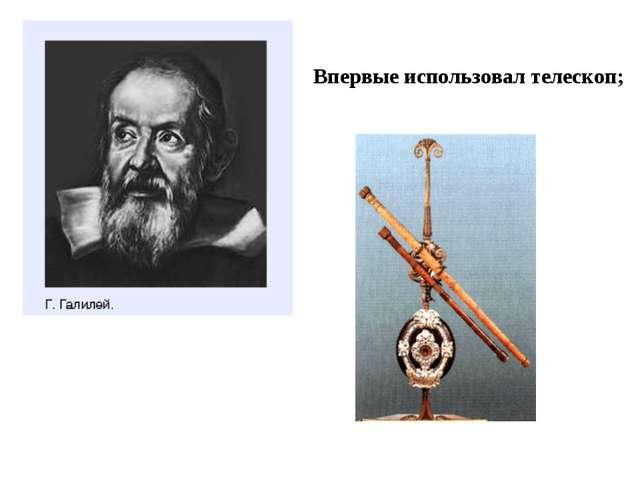 Впервые использовал телескоп;