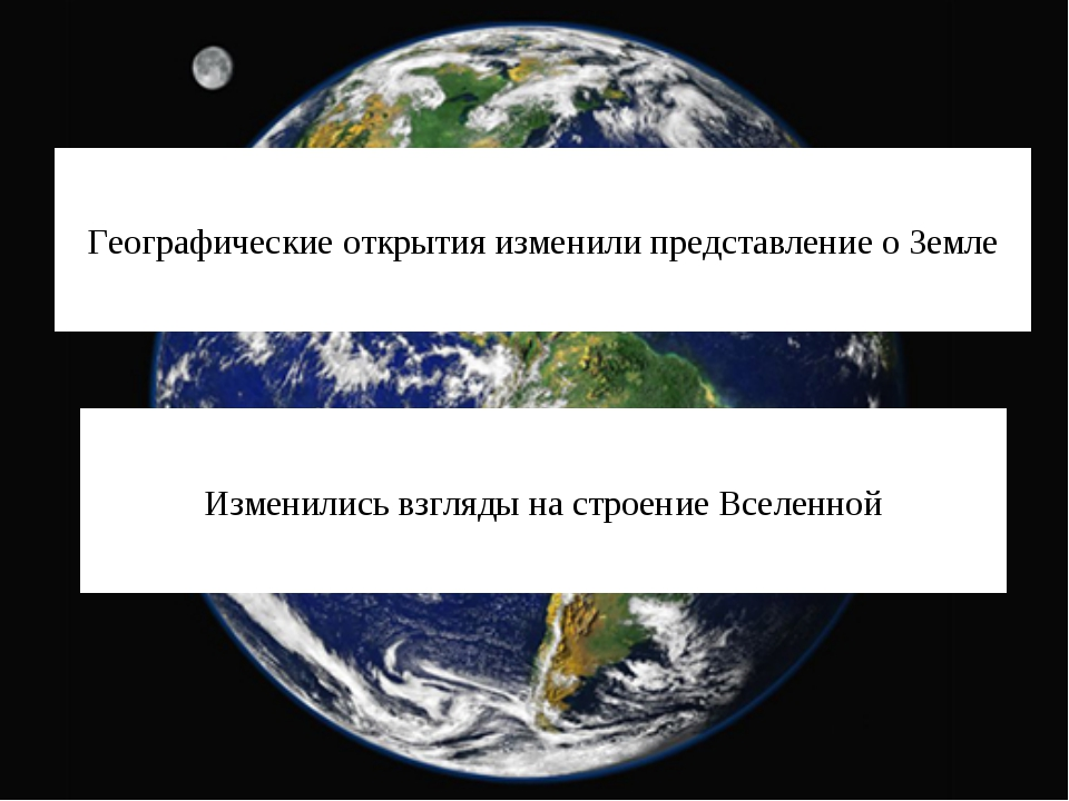 Географические открытия изменили представление о Земле Изменились взгляды на...