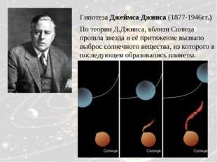 Гипотеза Джеймса Джинса (1877-1946гг.) По теории Д.Джинса, вблизи Солнца прош