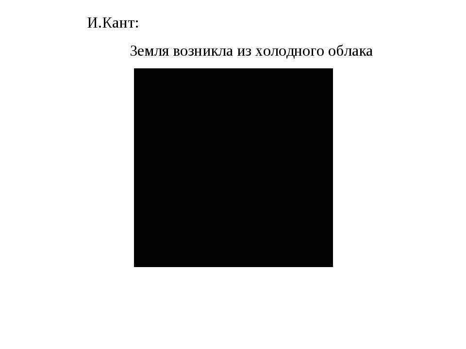 И.Кант: Земля возникла из холодного облака