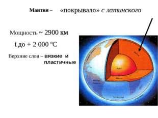 «покрывало» с латинского Мощность ~ 2900 км Верхние слои – вязкие и пластичн