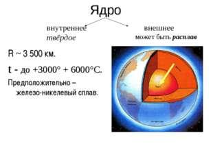 Ядро R ~ 3 500 км. t - до +3000° + 6000°C. Предположительно – железо-никелевы