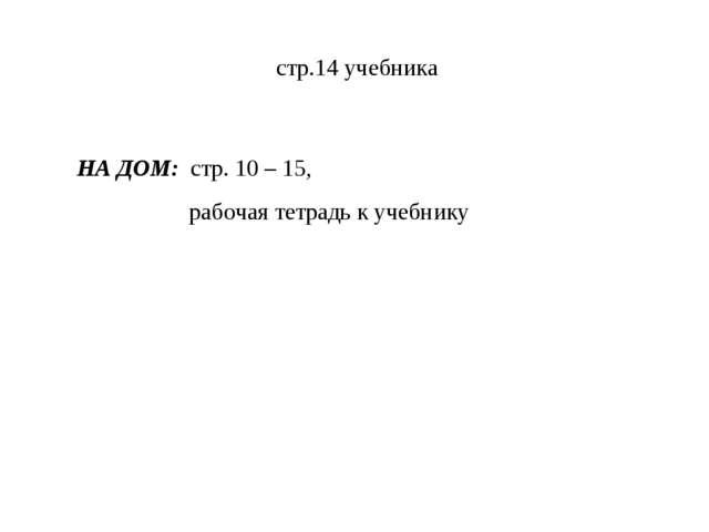 стр.14 учебника НА ДОМ: стр. 10 – 15, рабочая тетрадь к учебнику