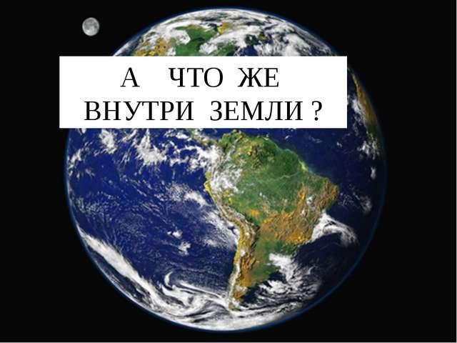А ЧТО ЖЕ ВНУТРИ ЗЕМЛИ ?