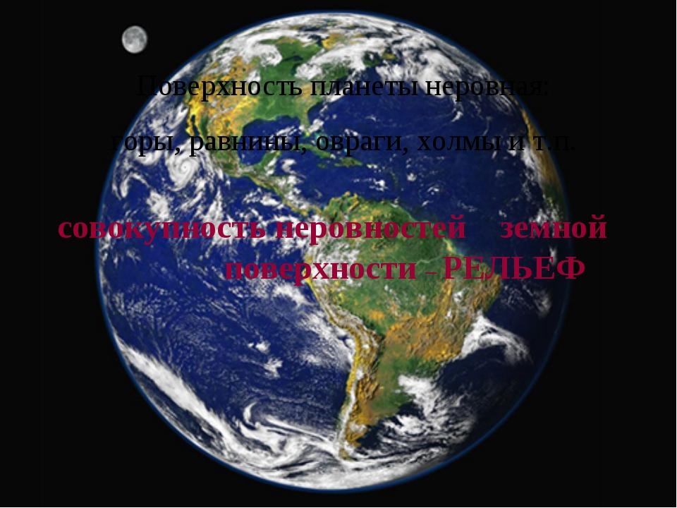 Поверхность планеты неровная: горы, равнины, овраги, холмы и т.п. совокупност...
