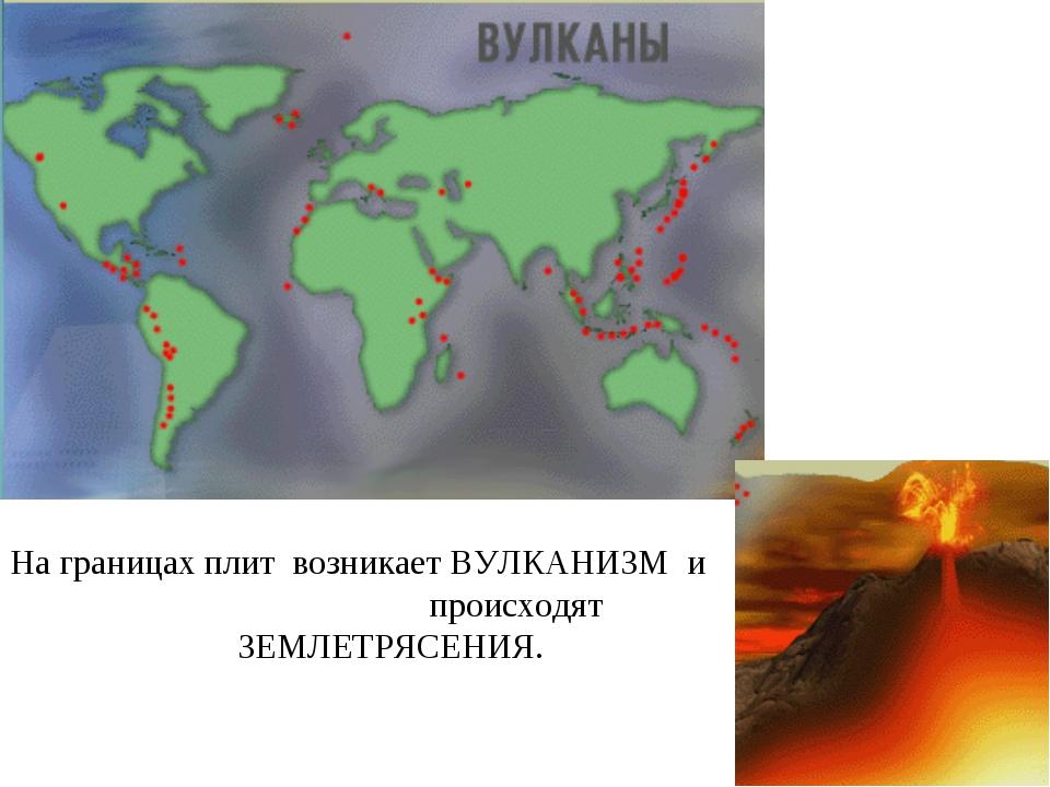 На границах плит возникает ВУЛКАНИЗМ и происходят ЗЕМЛЕТРЯСЕНИЯ.