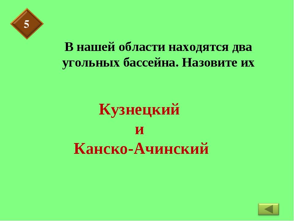 В нашей области находятся два угольных бассейна. Назовите их Кузнецкий и Канс...