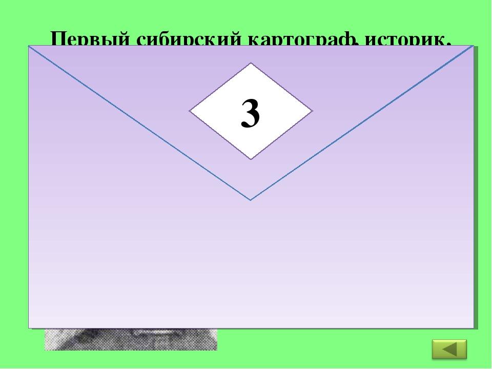 Первый сибирский картограф, историк, географ, составивший чертежи-схемы земли...