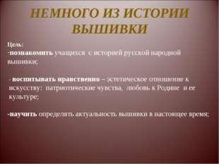 НЕМНОГО ИЗ ИСТОРИИ ВЫШИВКИ Цель: познакомить учащихся с историей русской наро