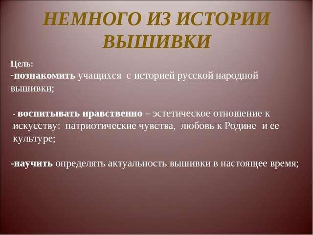 НЕМНОГО ИЗ ИСТОРИИ ВЫШИВКИ Цель: познакомить учащихся с историей русской наро...