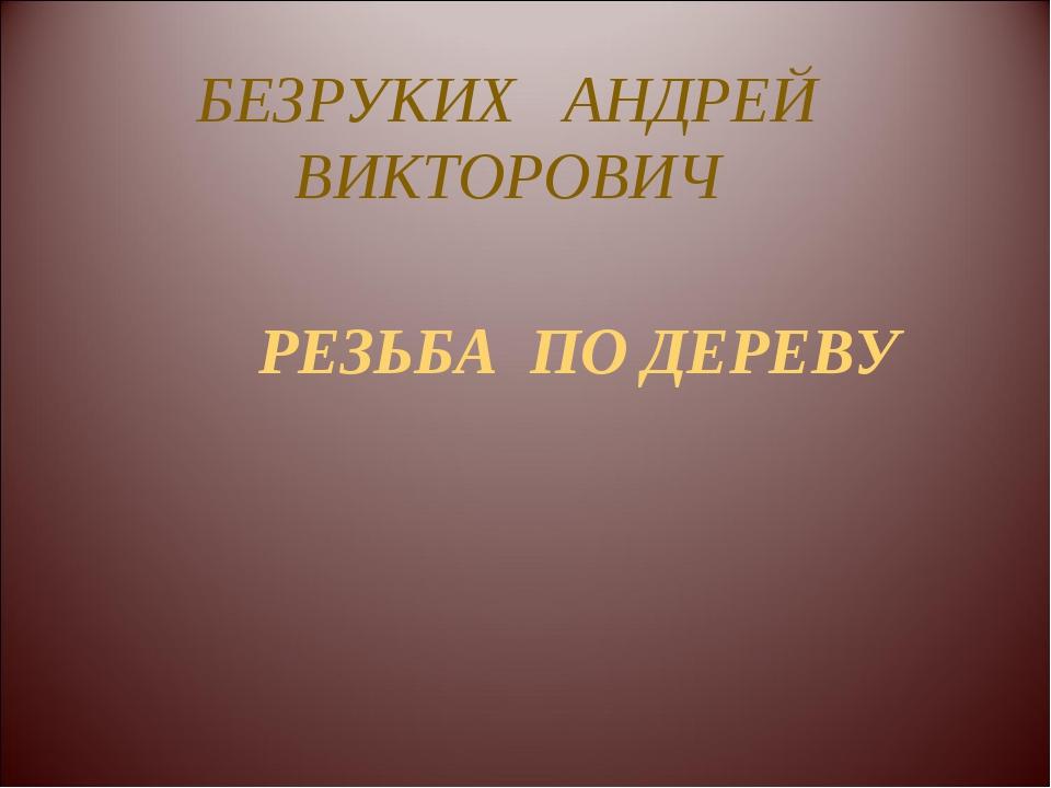 БЕЗРУКИХ АНДРЕЙ ВИКТОРОВИЧ РЕЗЬБА ПО ДЕРЕВУ