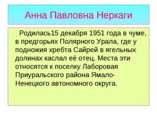 Анна Павловна Неркаги Родилась15 декабря 1951 года в чуме, в предгорьях Поляр