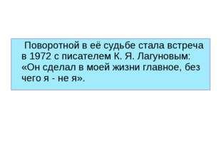 Поворотной в её судьбе стала встреча в 1972 с писателем К. Я. Лагуновым: «Он