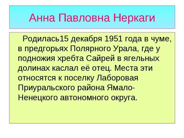 Анна Павловна Неркаги Родилась15 декабря 1951 года в чуме, в предгорьях Поляр...