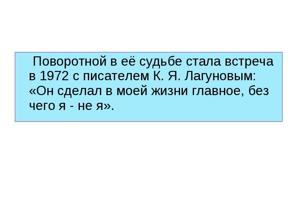 Поворотной в её судьбе стала встреча в 1972 с писателем К. Я. Лагуновым: «Он...