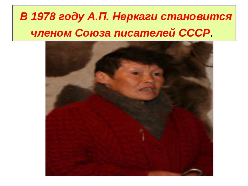 В 1978 году А.П. Неркаги становится членом Союза писателей СССР.