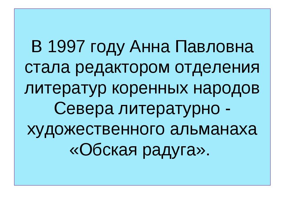 В 1997 году Анна Павловна стала редактором отделения литератур коренных народ...