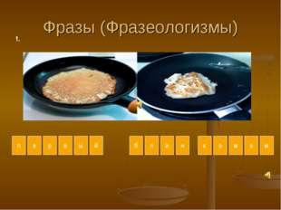 Фразы (Фразеологизмы) е п р в ы й б л и н к о м о м й 1.