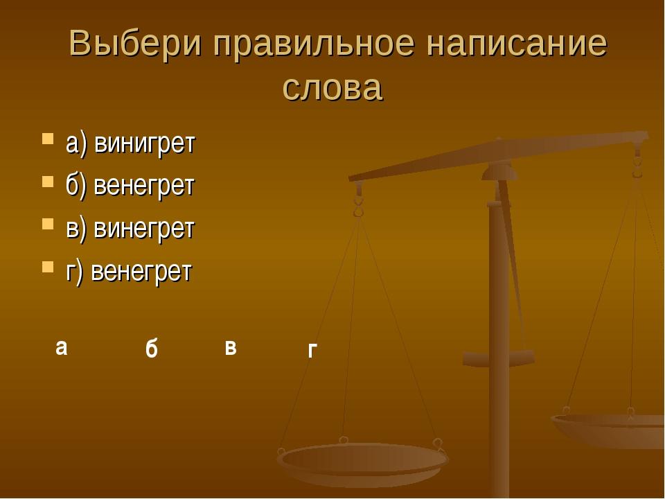 Выбери правильное написание слова а) винигрет б) венегрет в) винегрет г) вен...